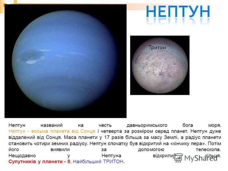 Нептун названий на честь давньоримського бога моря. Нептун - восьма планета від Сонця і четверта за розміром серед планет. Нептун дуже віддалений від Сонця. Маса планети у 17 разів більша за масу Землі, а радіус планети становить чотири земних радіус