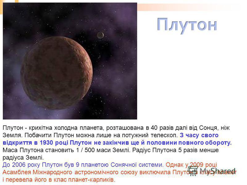 Плутон - крихітна холодна планета, розташована в 40 разів далі від Сонця, ніж Земля. Побачити Плутон можна лише на потужний телескоп. З часу свого відкриття в 1930 році Плутон не закінчив ще й половини повного обороту. Маса Плутона становить 1 / 500