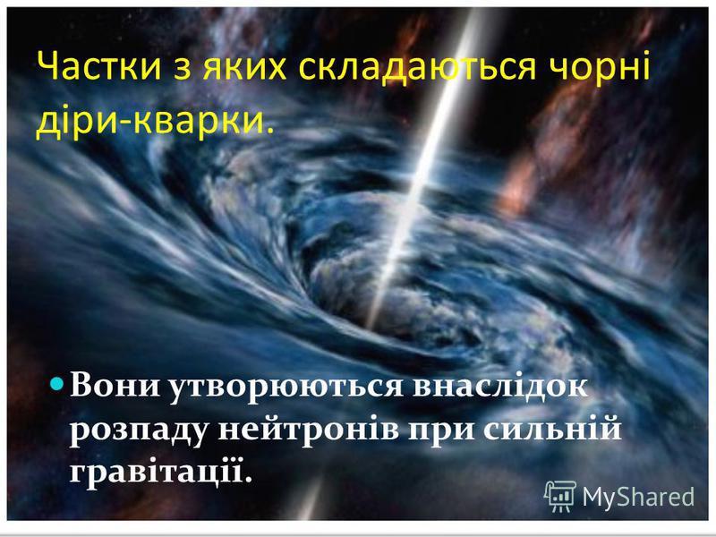 Частки з яких складаються чорні діри-кварки. Вони утворюються внаслідок розпаду нейтронів при сильній гравітації.