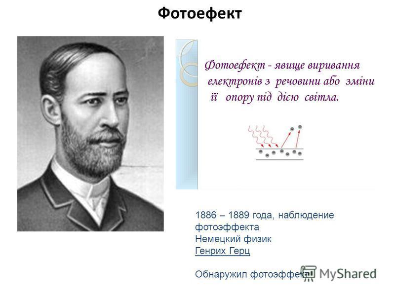 Фотоефект 1886 – 1889 года, наблюдение фотоэффекта Немецкий физик Генрих Герц Обнаружил фотоэффект