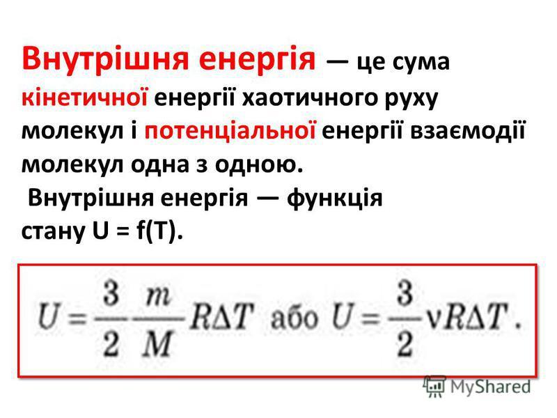Внутрішня енергія це сума кінетичної енергії хаотичного руху молекул і потенціальної енергії взаємодії молекул одна з одною. Внутрішня енергія функція стану U = f(T).