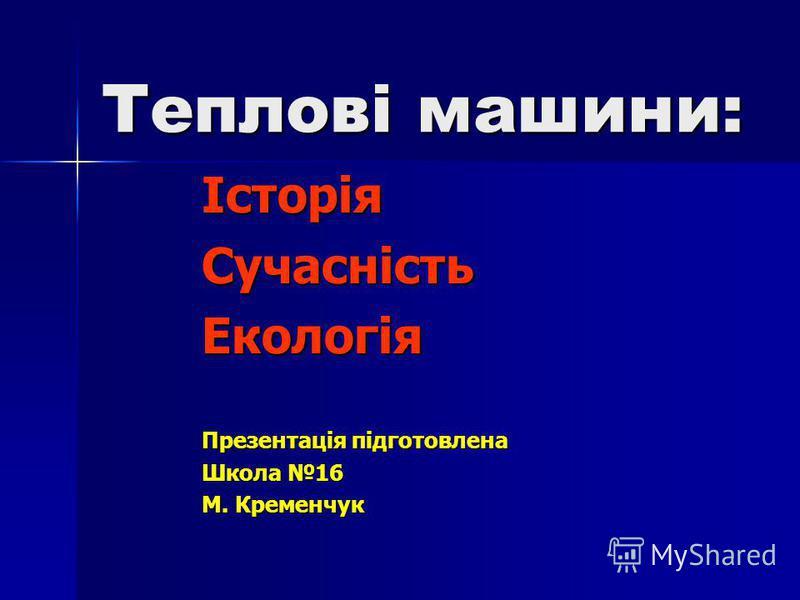 Теплові машини: ІсторіяСучасністьЕкологія Презентація підготовлена Школа 16 М. Кременчук