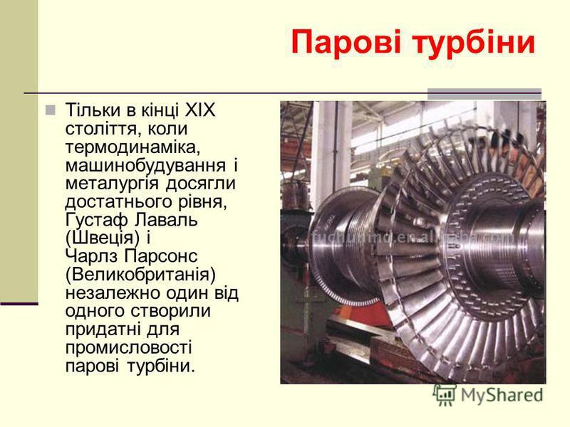 Парові турбіни Тільки в кінці XIX століття, коли термодинаміка, машинобудування і металургія досягли достатнього рівня, Густаф Лаваль (Швеція) і Чарлз Парсонс (Великобританія) незалежно один від одного створили придатні для промисловості парові турбі