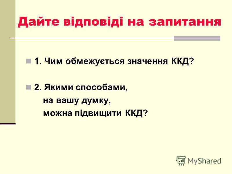Дайте відповіді на запитання 1. Чим обмежується значення ККД? 2. Якими способами, на вашу думку, можна підвищити ККД?