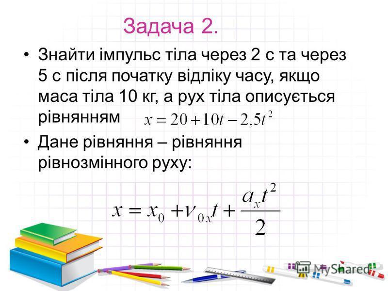 Задача 2. Знайти імпульс тіла через 2 с та через 5 с після початку відліку часу, якщо маса тіла 10 кг, а рух тіла описується рівнянням Дане рівняння – рівняння рівнозмінного руху: