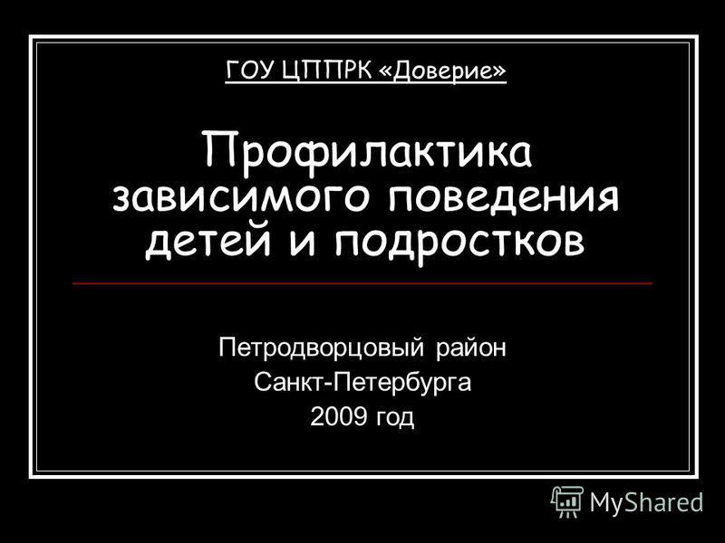 ГОУ ЦППРК «Доверие» Профилактика зависимого поведения детей и подростков Петродворцовый район Санкт-Петербурга 2009 год