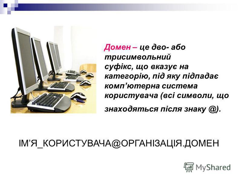 Домен – це дво- або трисимвольний суфікс, що вказує на категорію, під яку підпадає компютерна система користувача (всі символи, що знаходяться після знаку @). ІМЯ_КОРИСТУВАЧА@ОРГАНІЗАЦІЯ.ДОМЕН