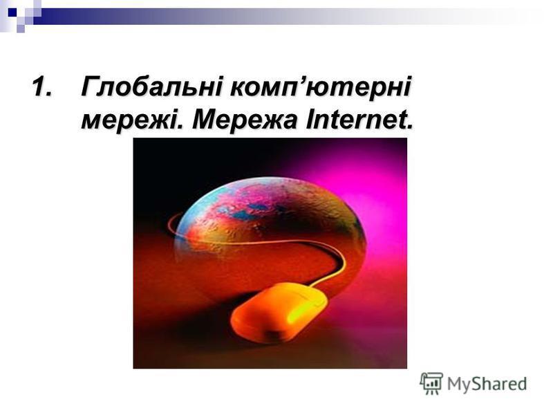 1.Глобальні компютерні мережі. Мережа Internet.