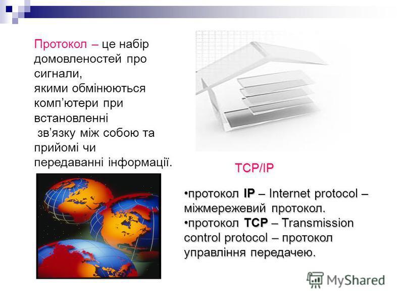 Протокол – це набір домовленостей про сигнали, якими обмінюються компютери при встановленні звязку між собою та прийомі чи передаванні інформації. ТСР/ІР протокол ІР – Internet protocol – міжмережевий протокол.протокол ІР – Internet protocol – міжмер
