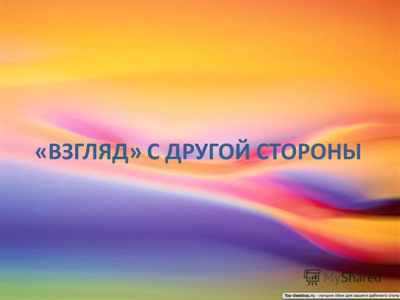 «ВЗГЛЯД» С ДРУГОЙ СТОРОНЫ
