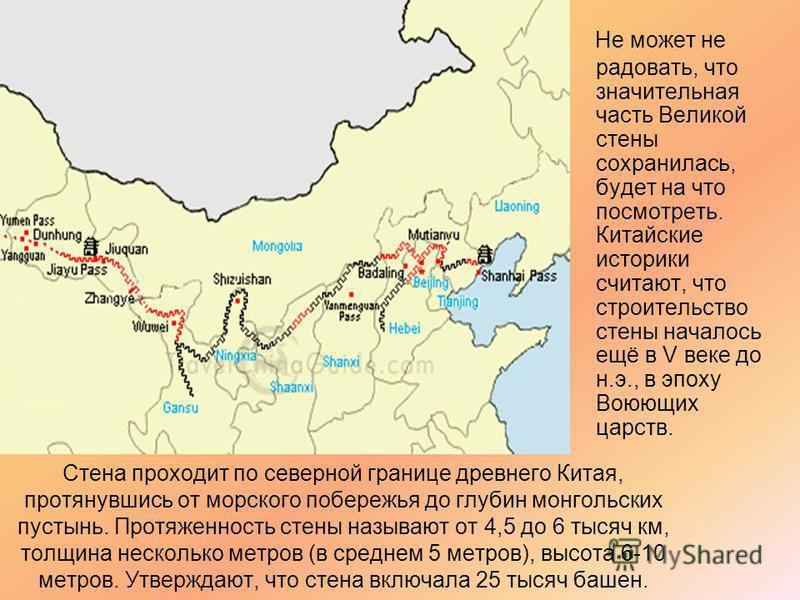 Стена проходит по северной границе древнего Китая, протянувшись от морского побережья до глубин монгольских пустынь. Протяженность стены называют от 4,5 до 6 тысяч км, толщина несколько метров (в среднем 5 метров), высота 6-10 метров. Утверждают, что