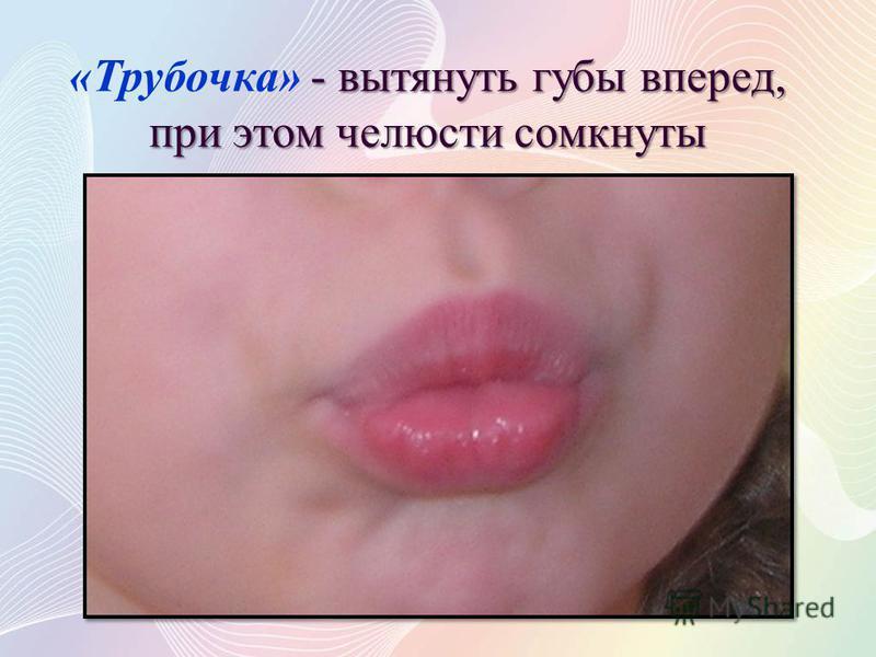 - вытянуть губы вперед, при этом челюсти сомкнуты «Трубочка» - вытянуть губы вперед, при этом челюсти сомкнуты