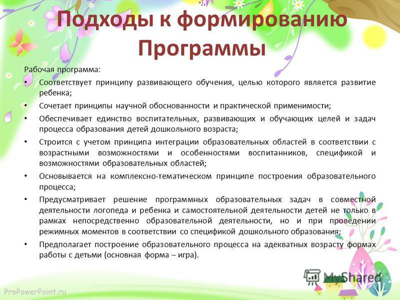 ProPowerPoint.ru Подходы к формированию Программы Рабочая программа: Соответствует принципу развивающего обучения, целью которого является развитие ребенка; Сочетает принципы научной обоснованности и практической применимости; Обеспечивает единство в