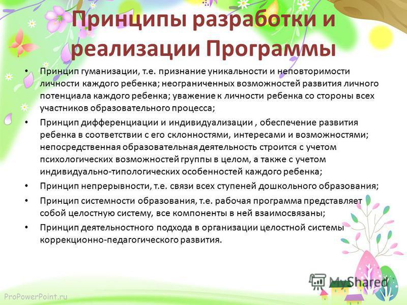 ProPowerPoint.ru Принципы разработки и реализации Программы Принцип гуманизации, т.е. признание уникальности и неповторимости личности каждого ребенка; неограниченных возможностей развития личного потенциала каждого ребенка; уважение к личности ребен