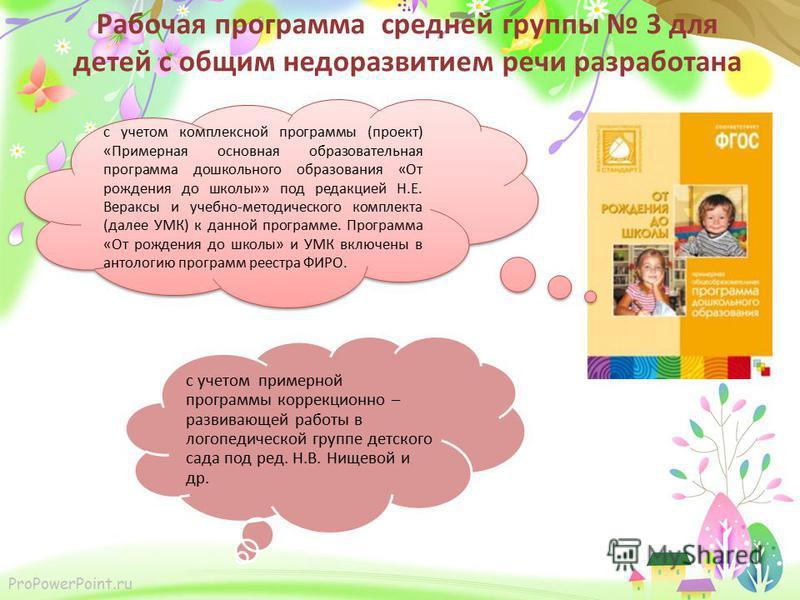 ProPowerPoint.ru Рабочая программа средней группы 3 для детей с общим недоразвитием речи разработана с учетом комплексной программы (проект) «Примерная основная образовательная программа дошкольного образования «От рождения до школы»» под редакцией Н