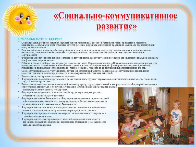 Основные цели и задачи: * Социализация, развитие общения, нравственное воспитание. Усвоение норм и ценностей, принятых в обществе, воспитание моральных и нравственных качеств ребенка, формирование умения правильно оценивать свои поступки и поступки с