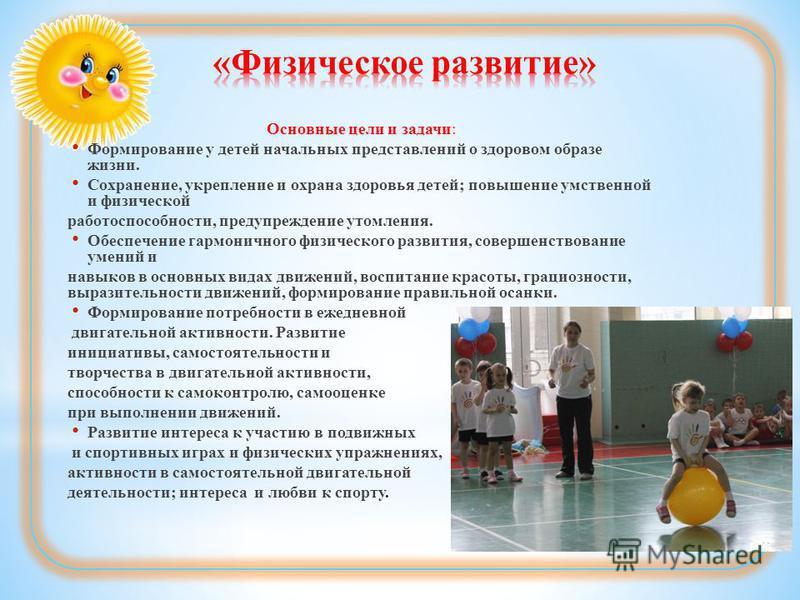 Основные цели и задачи: Формирование у детей начальных представлений о здоровом образе жизни. Сохранение, укрепление и охрана здоровья детей; повышение умственной и физической работоспособности, предупреждение утомления. Обеспечение гармоничного физи