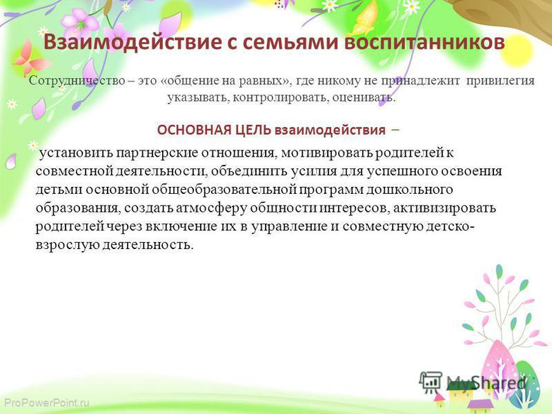 ProPowerPoint.ru Взаимодействие с семьями воспитанников Сотрудничество – это «общение на равных», где никому не принадлежит привилегия указывать, контролировать, оценивать. ОСНОВНАЯ ЦЕЛЬ взаимодействия – установить партнерские отношения, мотивировать