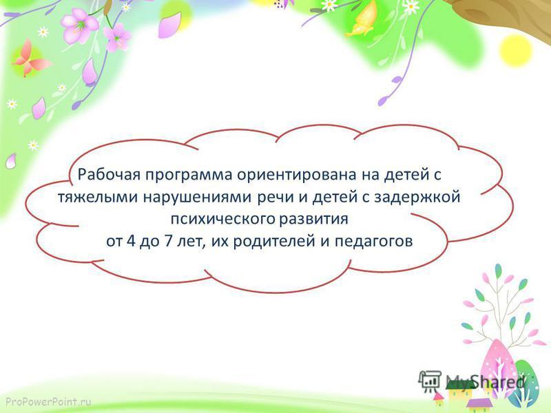 ProPowerPoint.ru Рабочая программа ориентирована на детей с тяжелыми нарушениями речи и детей с задержкой психического развития от 4 до 7 лет, их родителей и педагогов