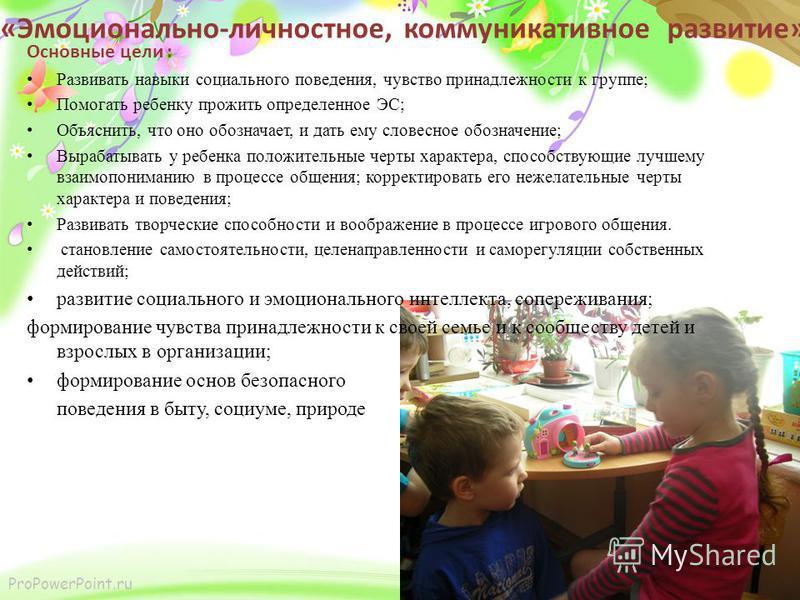 ProPowerPoint.ru Основные цели : Развивать навыки социального поведения, чувство принадлежности к группе; Помогать ребенку прожить определенное ЭС; Объяснить, что оно обозначает, и дать ему словесное обозначение; Вырабатывать у ребенка положительные