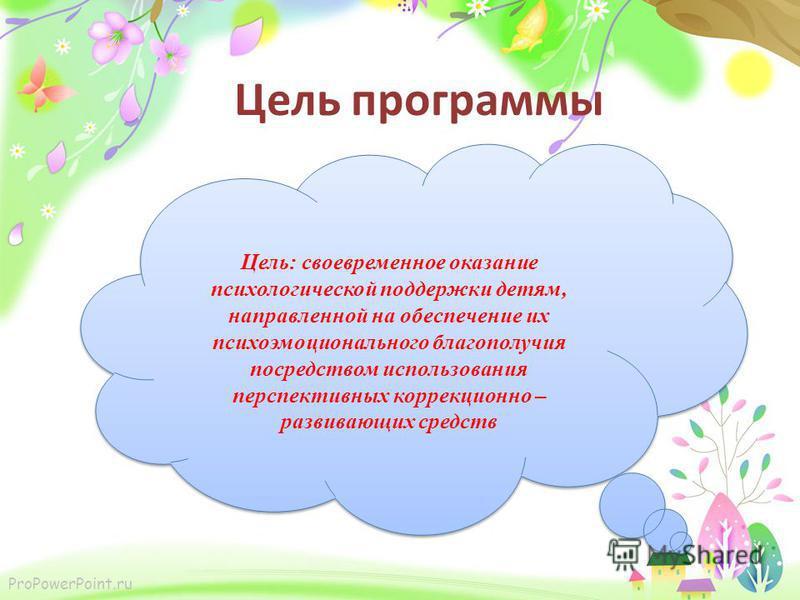 ProPowerPoint.ru Цель: своевременное оказание психологической поддержки детям, направленной на обеспечение их психоэмоционального благополучия посредством использования перспективных коррекционно – развивающих средств Цель программы