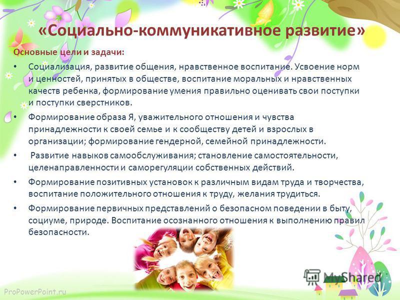 ProPowerPoint.ru «Социально-коммуникативное развитие» Основные цели и задачи: Социализация, развитие общения, нравственное воспитание. Усвоение норм и ценностей, принятых в обществе, воспитание моральных и нравственных качеств ребенка, формирование у