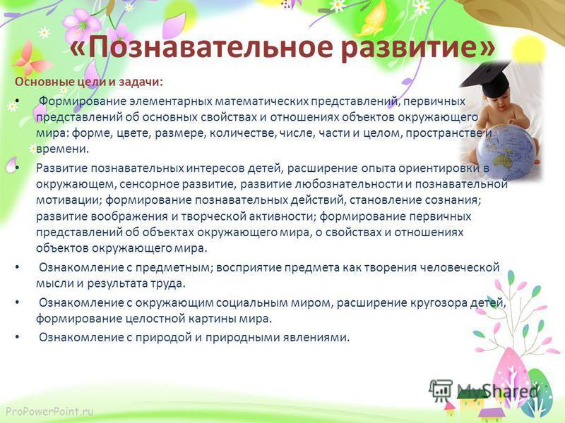ProPowerPoint.ru «Познавательное развитие» Основные цели и задачи: Формирование элементарных математических представлений, первичных представлений об основных свойствах и отношениях объектов окружающего мира: форме, цвете, размере, количестве, числе,