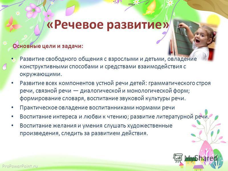 ProPowerPoint.ru «Речевое развитие» Основные цели и задачи: Развитие свободного общения с взрослыми и детьми, овладение конструктивными способами и средствами взаимодействия с окружающими. Развитие всех компонентов устной речи детей: грамматического