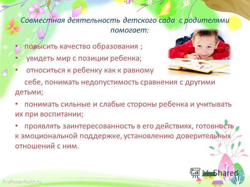 ProPowerPoint.ru Совместная деятельность детского сада с родителями помогает: повысить качество образования ; увидеть мир с позиции ребенка; относиться к ребенку как к равному себе, понимать недопустимость сравнения с другими детьми; понимать сильные
