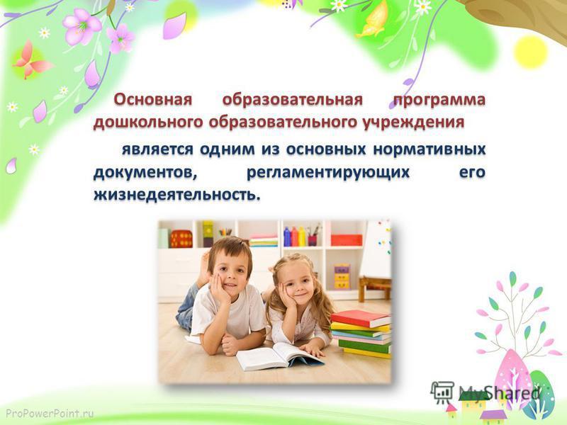 ProPowerPoint.ru Основная образовательная программа дошкольного образовательного учреждения является одним из основных нормативных документов, регламентирующих его жизнедеятельность. Основная образовательная программа дошкольного образовательного учр