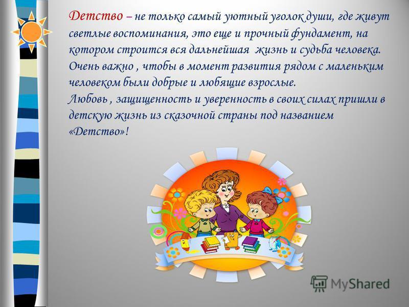 Детство – не только самый уютный уголок души, где живут светлые воспоминания, это еще и прочный фундамент, на котором строится вся дальнейшая жизнь и судьба человека. Очень важно, чтобы в момент развития рядом с маленьким человеком были добрые и любя
