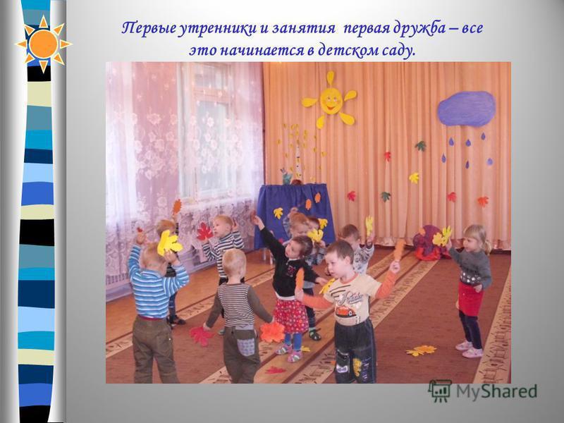 Первые утренники и занятия первая дружба – все это начинается в детском саду.