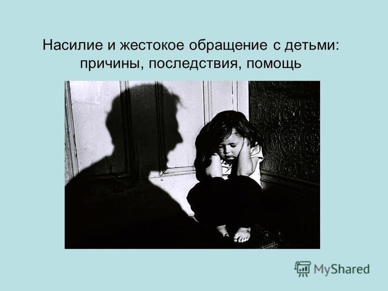 Насилие и жестокое обращение с детьми: причины, последствия, помощь