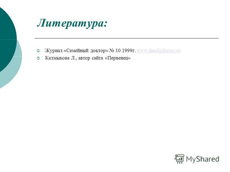 Литература: Журнал «Семейный доктор» 10 1999 г. www.familydoctor.ruwww.familydoctor.ru Калмыкова Л., автор сайта «Первенец»