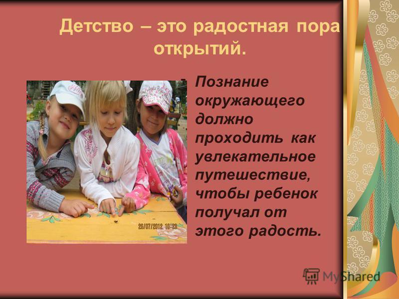 Детство – это радостная пора открытий. Познание окружающего должно проходить как увлекательное путешествие, чтобы ребенок получал от этого радость.