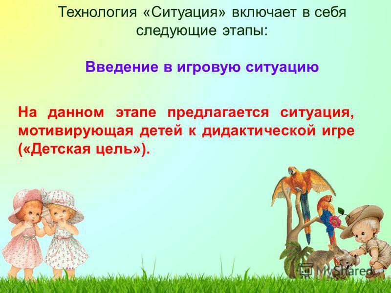 Технология «Ситуация» включает в себя следующие этапы: Введение в игровую ситуацию На данном этапе предлагается ситуация, мотивирующая детей к дидактической игре («Детская цель»).