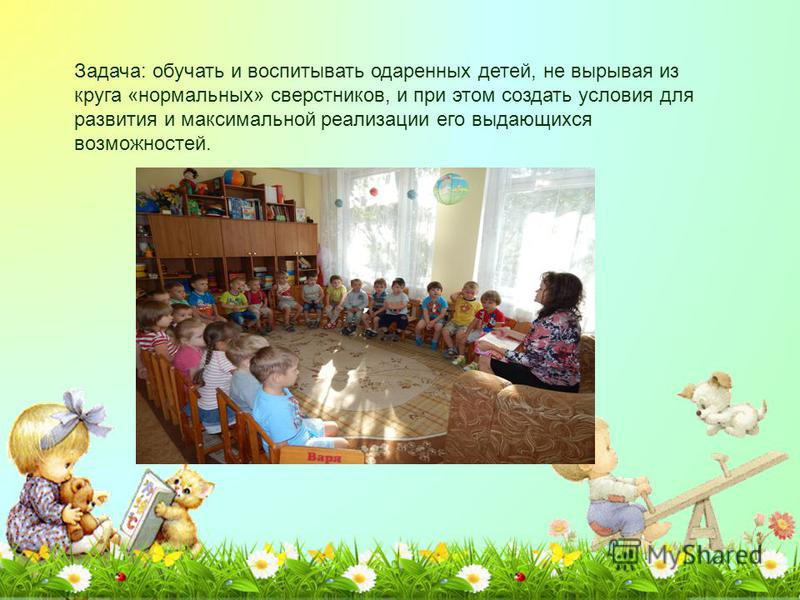 Задача: обучать и воспитывать одаренных детей, не вырывая из круга «нормальных» сверстников, и при этом создать условия для развития и максимальной реализации его выдающихся возможностей.