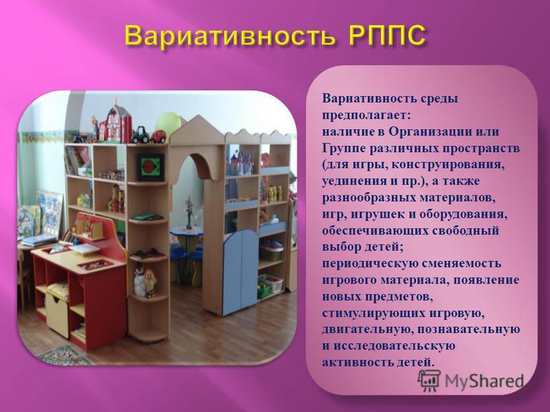 Вариативность среды предполагает: наличие в Организации или Группе различных пространств (для игры, конструирования, уединения и пр.), а также разнообразных материалов, игр, игрушек и оборудования, обеспечивающих свободный выбор детей; периодическую