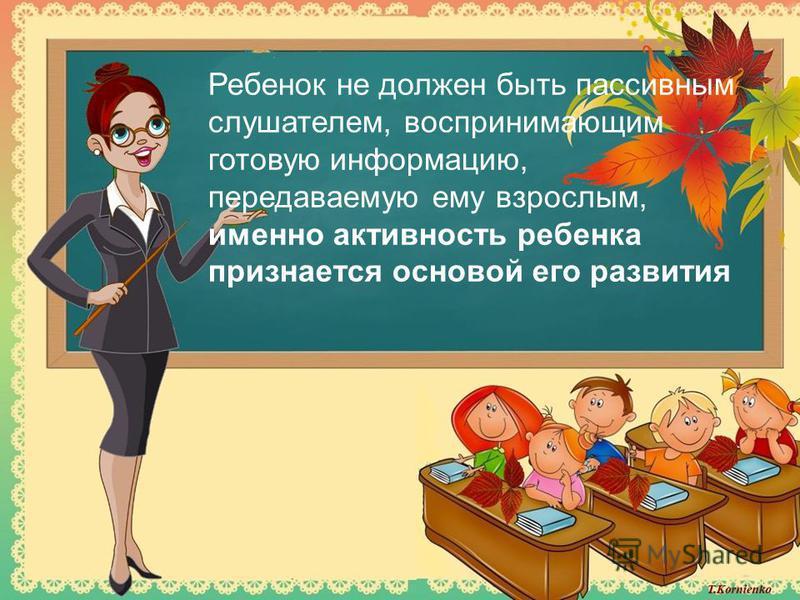 Ребенок не должен быть пассивным слушателем, воспринимающим готовую информацию, передаваемую ему взрослым, именно активность ребенка признается основой его развития