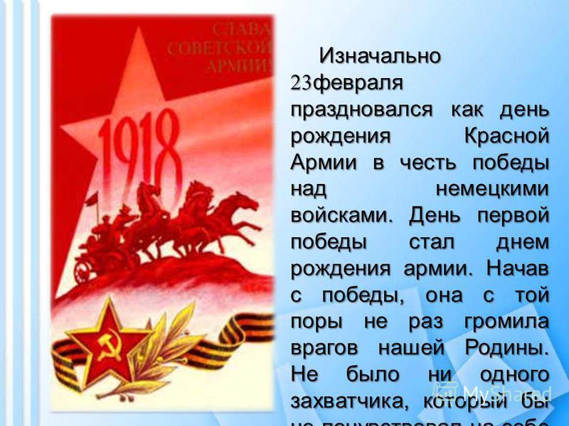 Изначально 23 февраля праздновался как день рождения Красной Армии в честь победы над немецкими войсками. День первой победы стал днем рождения армии. Начав с победы, она с той поры не раз громила врагов нашей Родины. Не было ни одного захватчика, ко