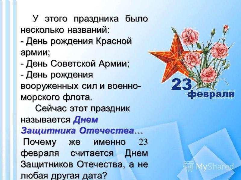 У этого праздника было несколько названий: - День рождения Красной армии; - День Советской Армии; - День рождения вооруженных сил и военно- морского флота. Сейчас этот праздник называется Днем Защитника Отечества… Сейчас этот праздник называется Днем