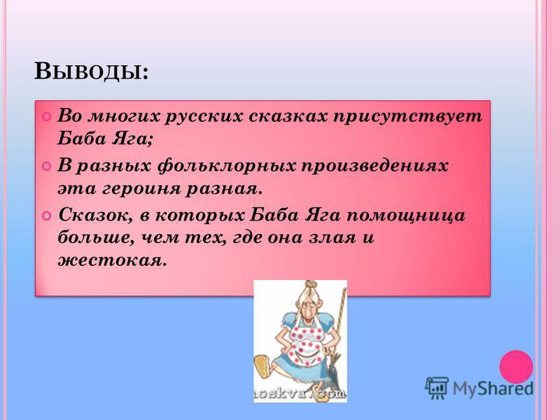 В ЫВОДЫ : Во многих русских сказках присутствует Баба Яга; В разных фольклорных произведениях эта героиня разная. Сказок, в которых Баба Яга помощница больше, чем тех, где она злая и жестокая. Во многих русских сказках присутствует Баба Яга; В разных