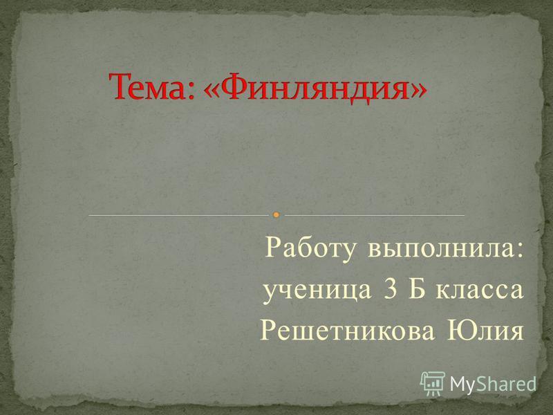Работу выполнила: ученица 3 Б класса Решетникова Юлия