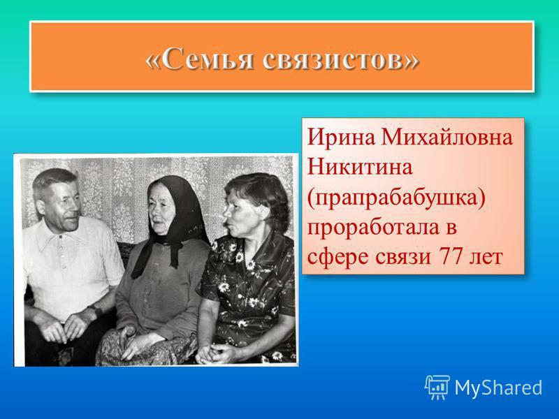 Ирина Михайловна Никитина (прапрабабушка) проработала в сфере связи 77 лет Ирина Михайловна Никитина (прапрабабушка) проработала в сфере связи 77 лет