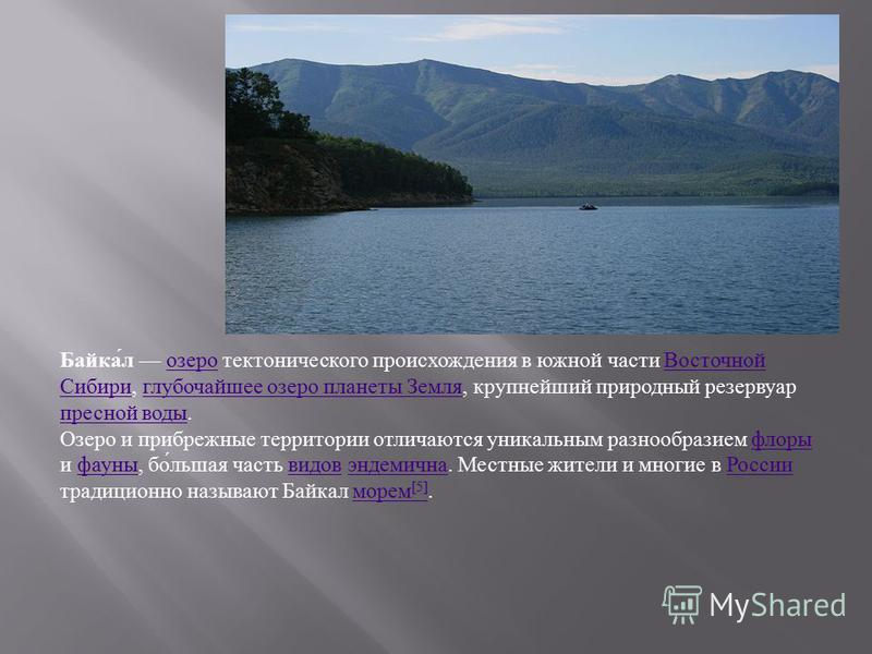 Байка́л озеро тектонического происхождения в южной части Восточной Сибири, глубочайшее озеро планеты Земля, крупнейший природный резервуар пресной воды.озеро Восточной Сибириглубочайшее озеро планеты Земля пресной воды Озеро и прибрежные территории о