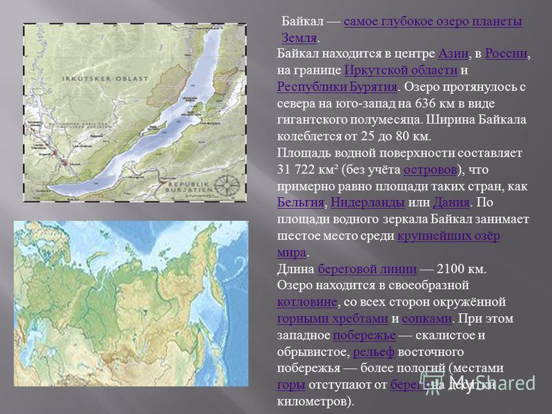 Байкал находится в центре Азии, в России, на границе Иркутской области и Республики Бурятия. Озеро протянулось с севера на юго-запад на 636 км в виде гигантского полумесяца. Ширина Байкала колеблется от 25 до 80 км.Азии РоссииИркутской области Респуб