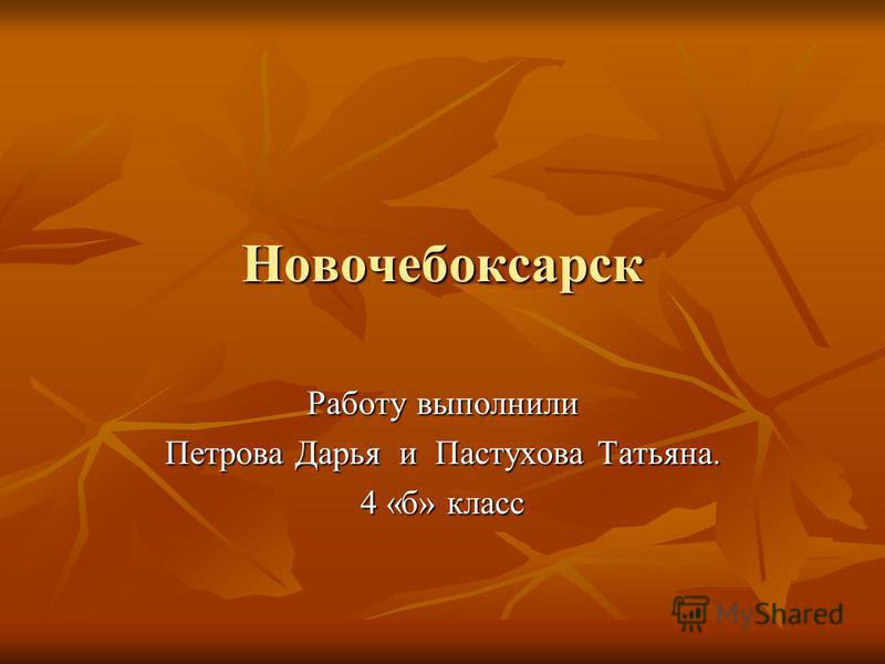 Новочебоксарск Работу выполнили Петрова Дарья и Пастухова Татьяна. 4 «б» класс