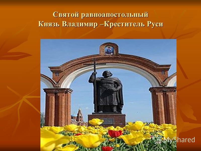 Святой равноапостольный Князь Владимир –Креститель Руси