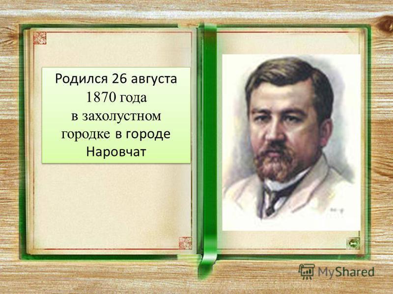Родился 26 августа 1870 года в захолустном городке в городе Наровчат Родился 26 августа 1870 года в захолустном городке в городе Наровчат