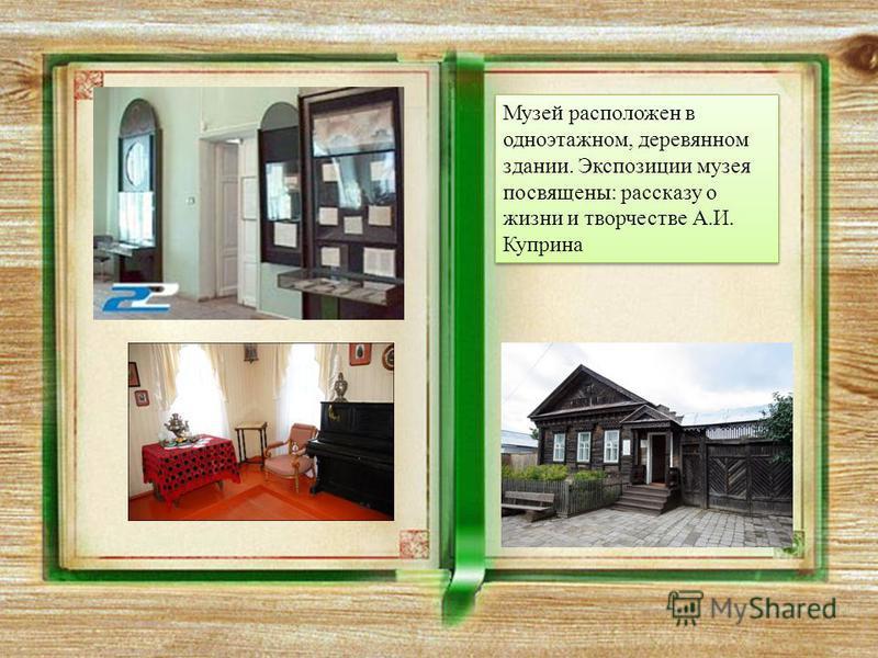 Музей расположен в одноэтажном, деревянном здании. Экспозиции музея посвящены: рассказу о жизни и творчестве А.И. Куприна